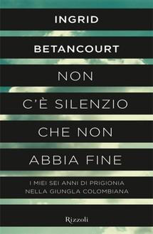 """L'esperienza diretta di Ingrid Betancourt raccontata nel suo libro """"Non c'è silenzio che non abbia fine"""""""